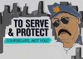 To Serve & Protect, Ourselves, Not You